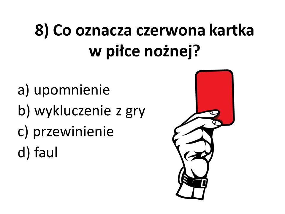 8) Co oznacza czerwona kartka w piłce nożnej? a) upomnienie b) wykluczenie z gry c) przewinienie d) faul
