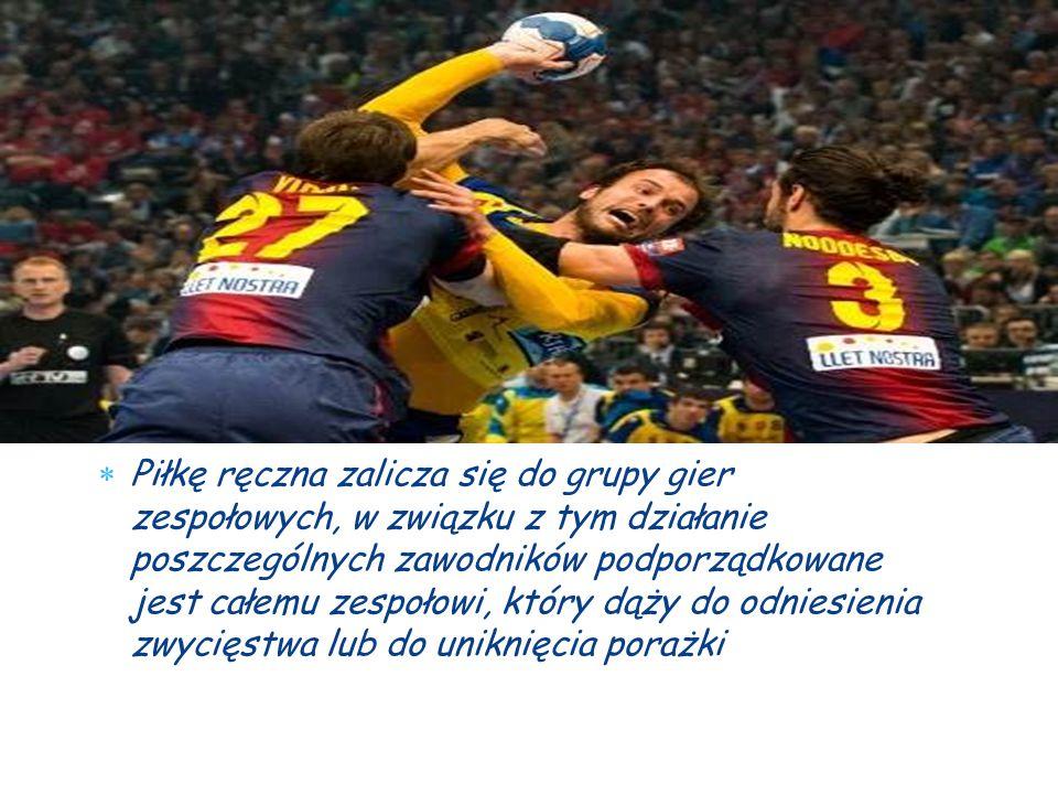  Piłkę ręczna zalicza się do grupy gier zespołowych, w związku z tym działanie poszczególnych zawodników podporządkowane jest całemu zespołowi, który