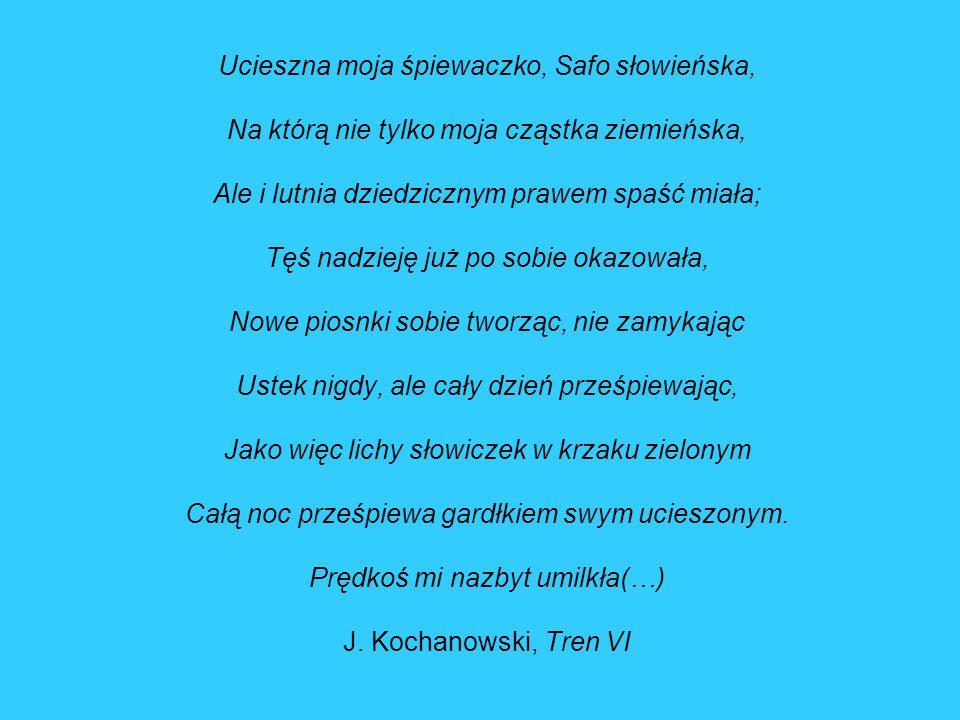 Ucieszna moja śpiewaczko, Safo słowieńska, Na którą nie tylko moja cząstka ziemieńska, Ale i lutnia dziedzicznym prawem spaść miała; Tęś nadzieję już