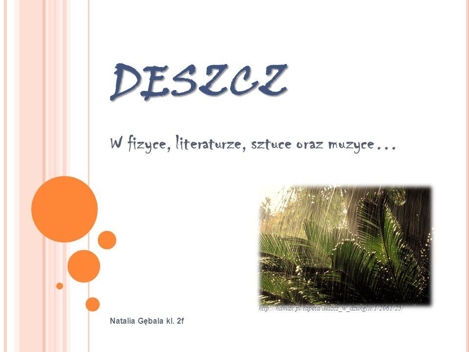 DESZCZ W fizyce, literaturze, sztuce oraz muzyce… http://hdmax.pl/tapeta/deszcz_w_dzunglii/1/2061/25/ Natalia Gębala kl. 2f