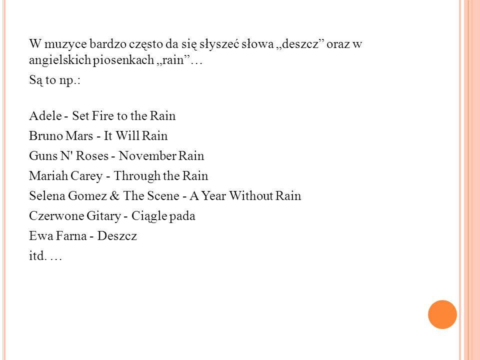 """W muzyce bardzo często da się słyszeć słowa """"deszcz oraz w angielskich piosenkach """"rain … Są to np.: Adele - Set Fire to the Rain Bruno Mars - It Will Rain Guns N Roses - November Rain Mariah Carey - Through the Rain Selena Gomez & The Scene - A Year Without Rain Czerwone Gitary - Ciągle pada Ewa Farna - Deszcz itd."""