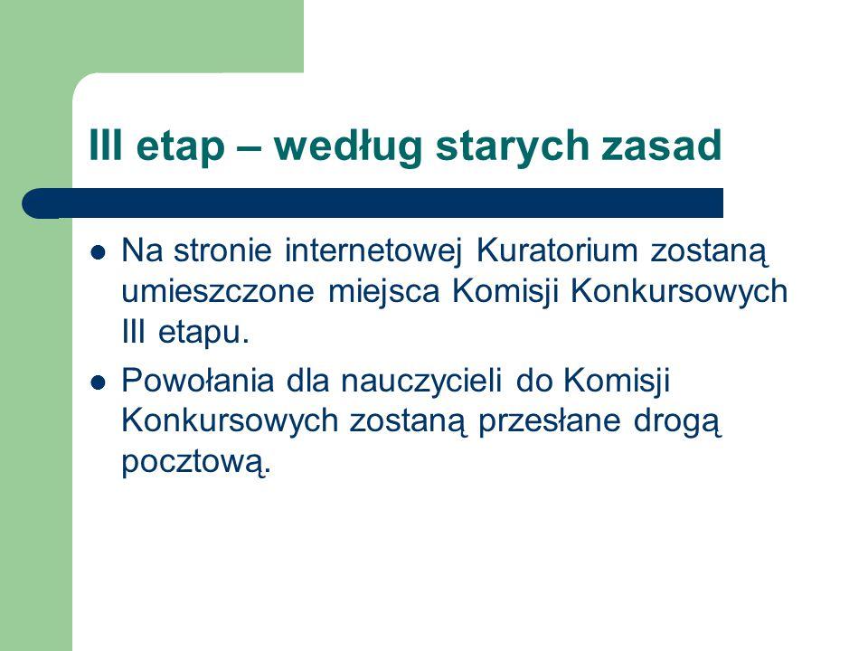 III etap – według starych zasad Na stronie internetowej Kuratorium zostaną umieszczone miejsca Komisji Konkursowych III etapu.