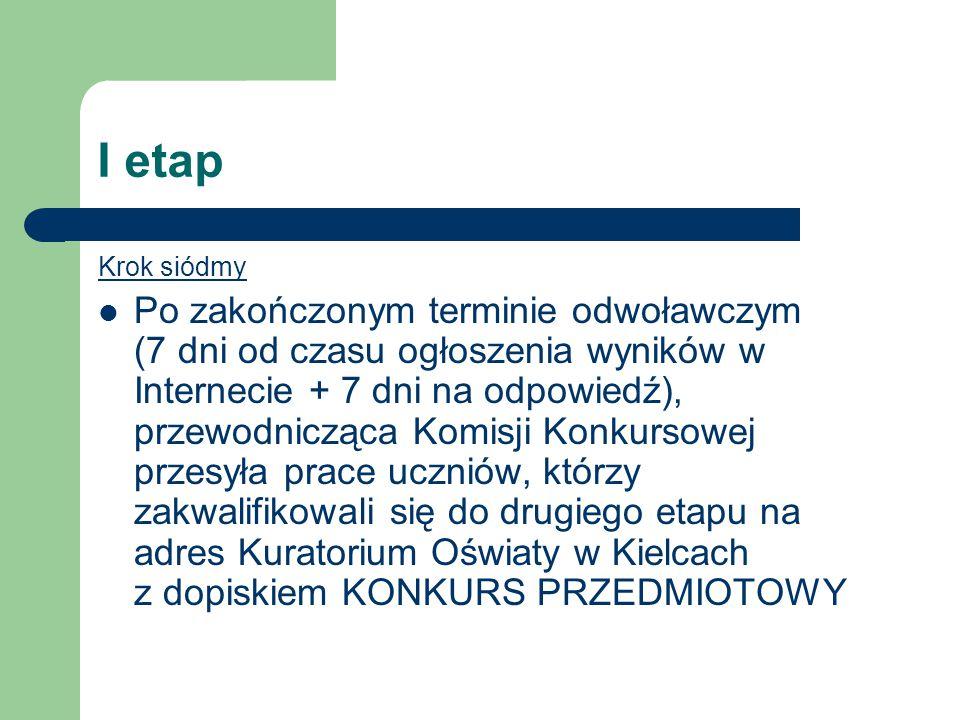 I etap Krok siódmy Po zakończonym terminie odwoławczym (7 dni od czasu ogłoszenia wyników w Internecie + 7 dni na odpowiedź), przewodnicząca Komisji Konkursowej przesyła prace uczniów, którzy zakwalifikowali się do drugiego etapu na adres Kuratorium Oświaty w Kielcach z dopiskiem KONKURS PRZEDMIOTOWY
