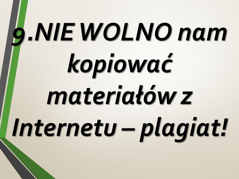 9.NIE WOLNO nam kopiować materiałów z Internetu – plagiat!