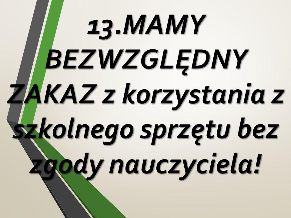 13.MAMY BEZWZGLĘDNY ZAKAZ z korzystania z szkolnego sprzętu bez zgody nauczyciela!