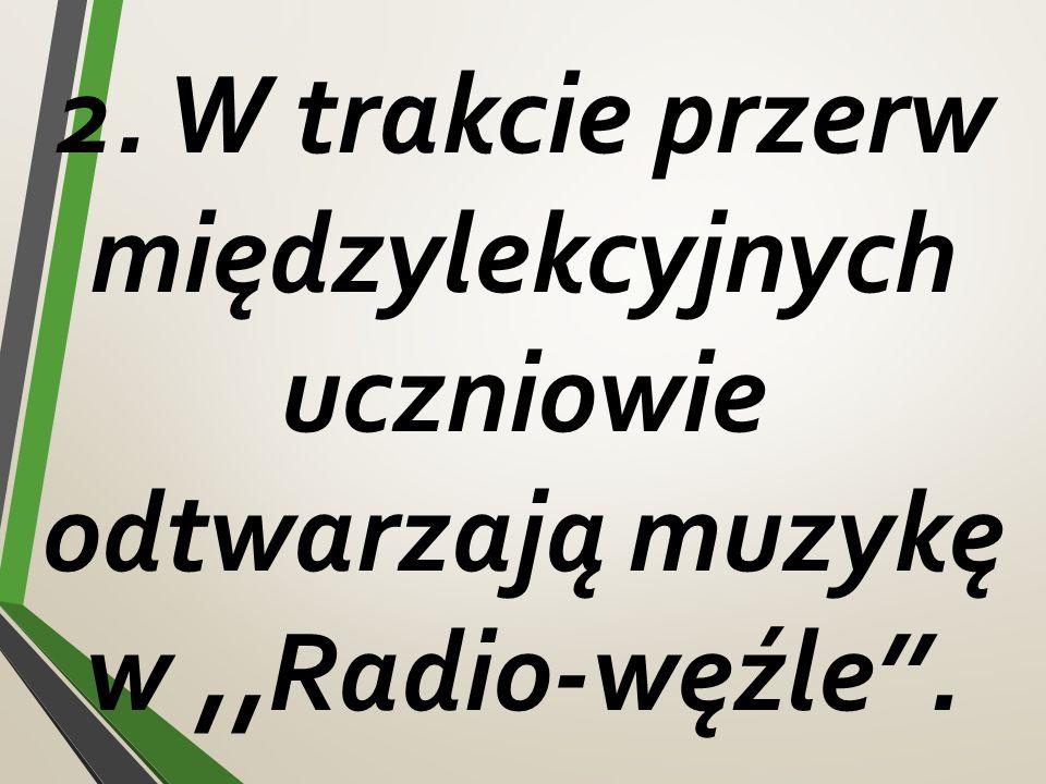 2. W trakcie przerw międzylekcyjnych uczniowie odtwarzają muzykę w,,Radio-węźle''.