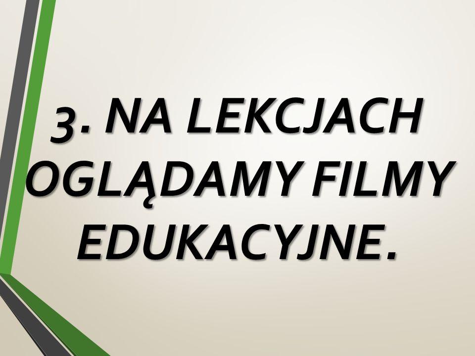 3. NA LEKCJACH OGLĄDAMY FILMY EDUKACYJNE.
