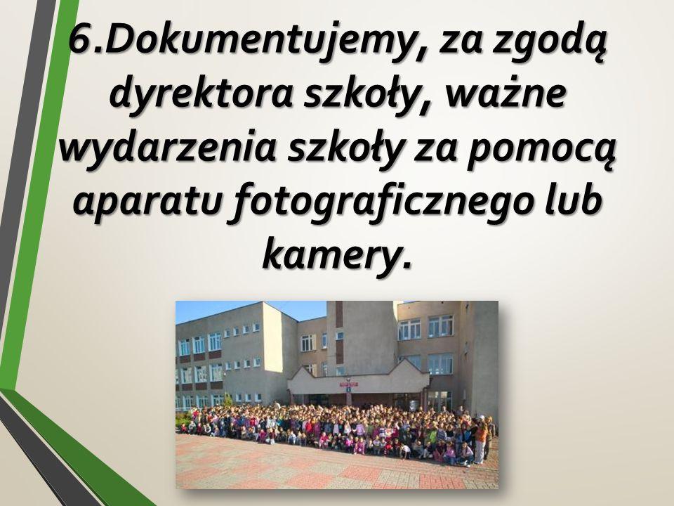 6.Dokumentujemy, za zgodą dyrektora szkoły, ważne wydarzenia szkoły za pomocą aparatu fotograficznego lub kamery.