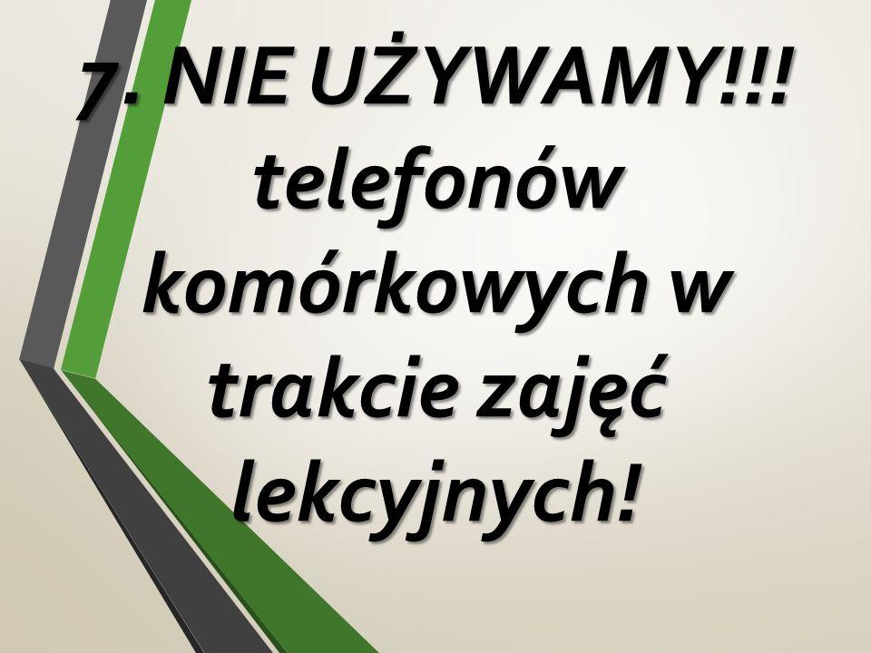7. NIE UŻYWAMY!!! telefonów komórkowych w trakcie zajęć lekcyjnych! 7. NIE UŻYWAMY!!! telefonów komórkowych w trakcie zajęć lekcyjnych!