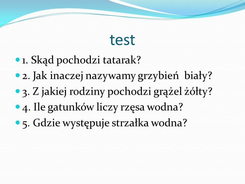 test 1.Skąd pochodzi tatarak. 2. Jak inaczej nazywamy grzybień biały.
