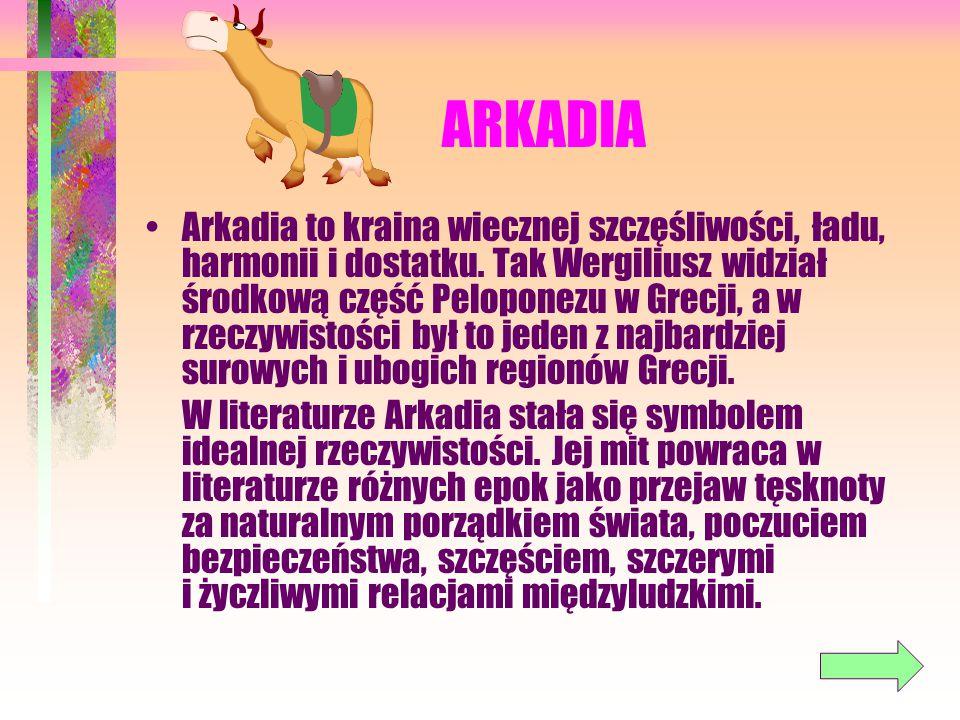 ARKADIA Arkadia to kraina wiecznej szczęśliwości, ładu, harmonii i dostatku. Tak Wergiliusz widział środkową część Peloponezu w Grecji, a w rzeczywist
