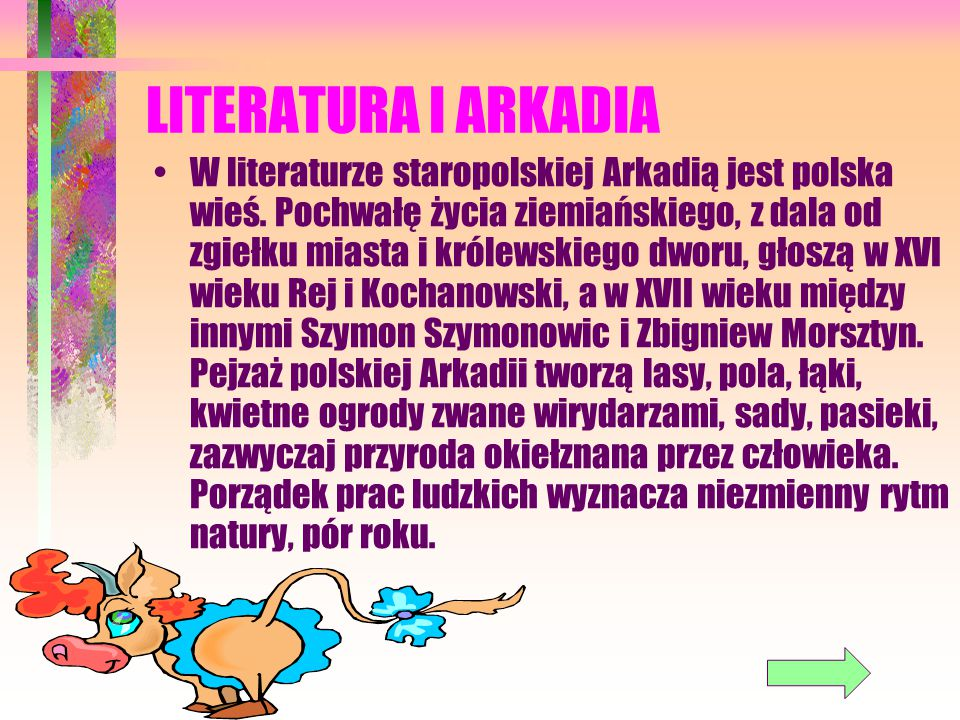 LITERATURA I ARKADIA W literaturze staropolskiej Arkadią jest polska wieś. Pochwałę życia ziemiańskiego, z dala od zgiełku miasta i królewskiego dworu