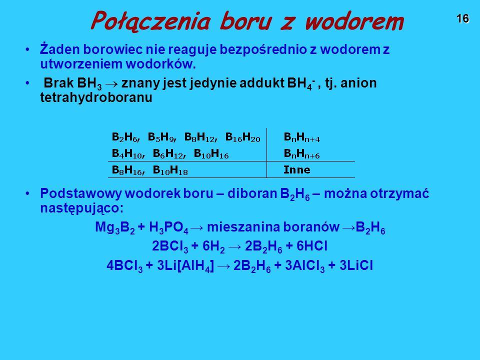 16 Połączenia boru z wodorem Żaden borowiec nie reaguje bezpośrednio z wodorem z utworzeniem wodorków.