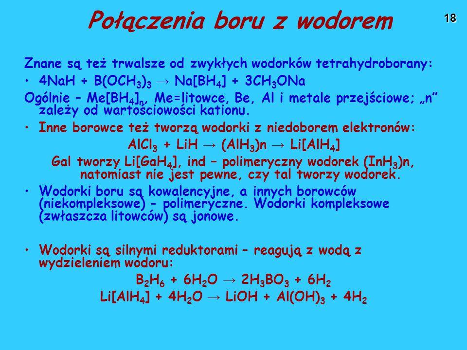 """18 Połączenia boru z wodorem Znane są też trwalsze od zwykłych wodorków tetrahydroborany: 4NaH + B(OCH 3 ) 3 → Na[BH 4 ] + 3CH 3 ONa Ogólnie – Me[BH 4 ] n, Me=litowce, Be, Al i metale przejściowe; """"n zależy od wartościowości kationu."""