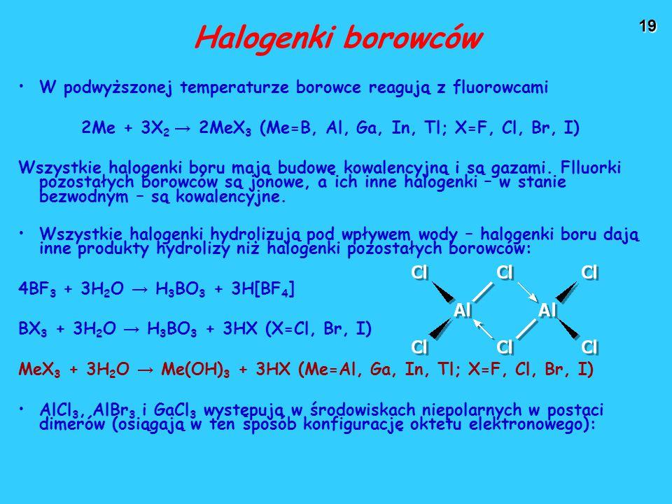 19 Halogenki borowców W podwyższonej temperaturze borowce reagują z fluorowcami 2Me + 3X 2 → 2MeX 3 (Me=B, Al, Ga, In, Tl; X=F, Cl, Br, I) Wszystkie halogenki boru mają budowę kowalencyjną i są gazami.