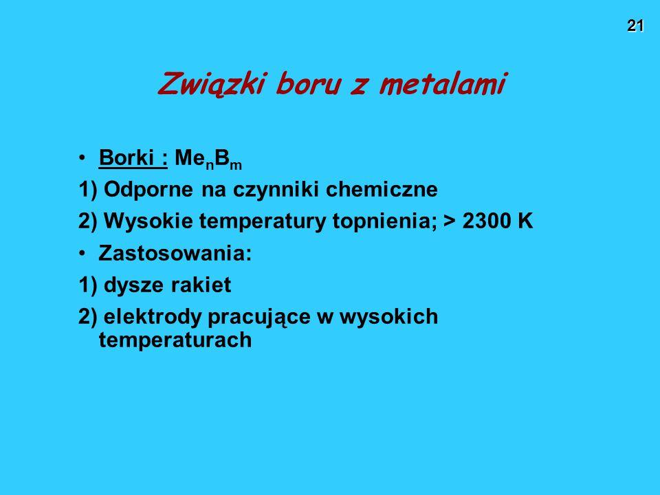 21 Związki boru z metalami Borki : Me n B m 1) Odporne na czynniki chemiczne 2) Wysokie temperatury topnienia; > 2300 K Zastosowania: 1) dysze rakiet 2) elektrody pracujące w wysokich temperaturach