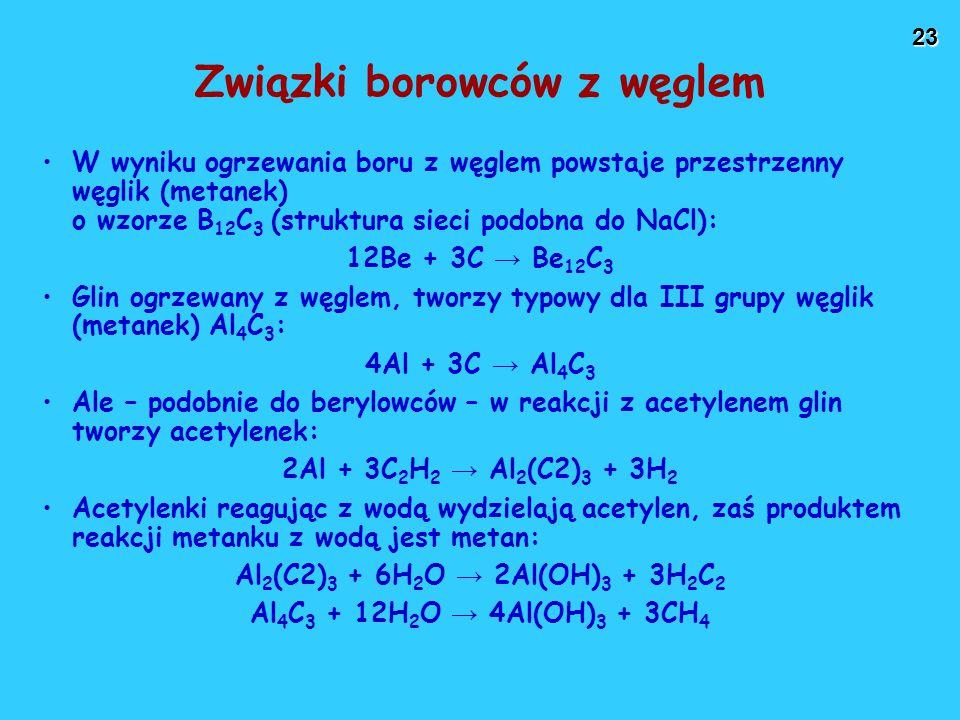 23 Związki borowców z węglem W wyniku ogrzewania boru z węglem powstaje przestrzenny węglik (metanek) o wzorze B 12 C 3 (struktura sieci podobna do NaCl): 12Be + 3C → Be 12 C 3 Glin ogrzewany z węglem, tworzy typowy dla III grupy węglik (metanek) Al 4 C 3 : 4Al + 3C → Al 4 C 3 Ale – podobnie do berylowców – w reakcji z acetylenem glin tworzy acetylenek: 2Al + 3C 2 H 2 → Al 2 (C2) 3 + 3H 2 Acetylenki reagując z wodą wydzielają acetylen, zaś produktem reakcji metanku z wodą jest metan: Al 2 (C2) 3 + 6H 2 O → 2Al(OH) 3 + 3H 2 C 2 Al 4 C 3 + 12H 2 O → 4Al(OH) 3 + 3CH 4