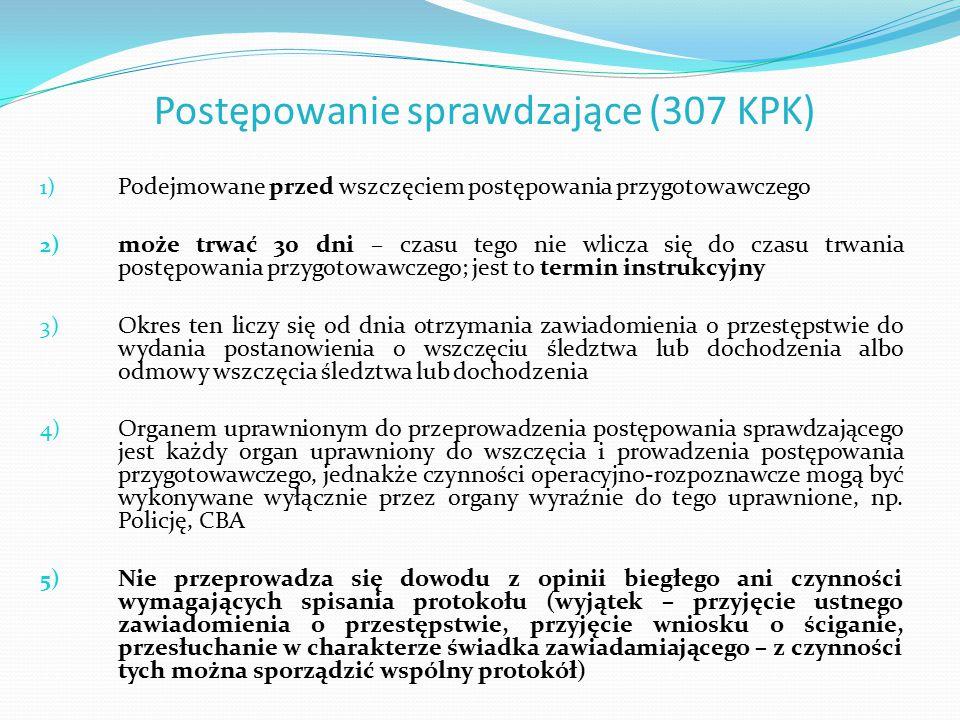Postępowanie sprawdzające (307 KPK) 1) Podejmowane przed wszczęciem postępowania przygotowawczego 2) może trwać 30 dni – czasu tego nie wlicza się do