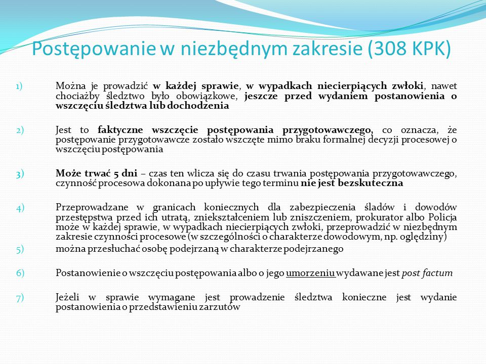 Postępowanie w niezbędnym zakresie (308 KPK) 1) Można je prowadzić w każdej sprawie, w wypadkach niecierpiących zwłoki, nawet chociażby śledztwo było