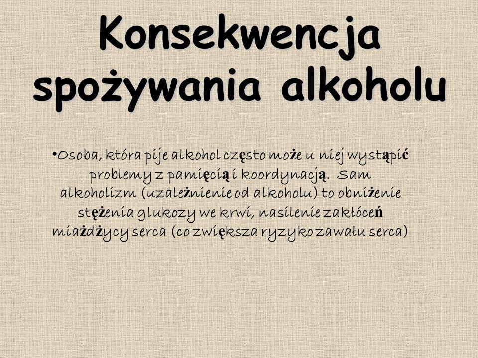Konsekwencja spożywania alkoholu Osoba, która pije alkohol cz ę sto mo ż e u niej wyst ą pi ć problemy z pami ę ci ą i koordynacj ą. Sam alkoholizm (u