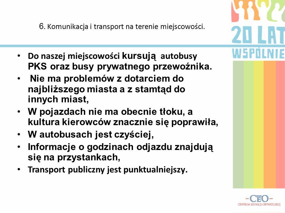 6. Komunikacja i transport na terenie miejscowości. Do naszej miejscowości kursują autobusy PKS oraz busy prywatnego przewoźnika. Nie ma problemów z d