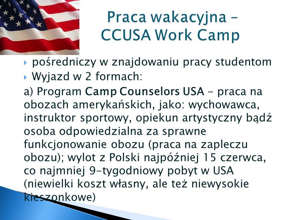  pośredniczy w znajdowaniu pracy studentom  Wyjazd w 2 formach: a) Program Camp Counselors USA - praca na obozach amerykańskich, jako: wychowawca, instruktor sportowy, opiekun artystyczny bądź osoba odpowiedzialna za sprawne funkcjonowanie obozu (praca na zapleczu obozu); wylot z Polski najpóźniej 15 czerwca, co najmniej 9-tygodniowy pobyt w USA (niewielki koszt własny, ale też niewysokie kieszonkowe) Praca wakacyjna – CCUSA Work Camp Praca wakacyjna – CCUSA Work Camp