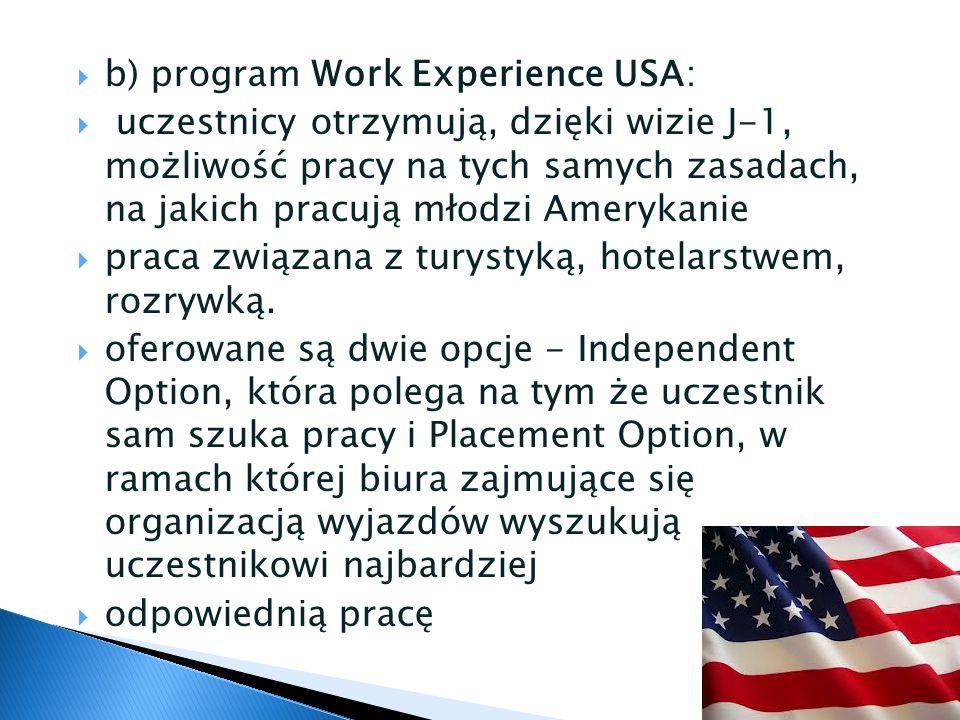  b) program Work Experience USA:  uczestnicy otrzymują, dzięki wizie J-1, możliwość pracy na tych samych zasadach, na jakich pracują młodzi Amerykanie  praca związana z turystyką, hotelarstwem, rozrywką.