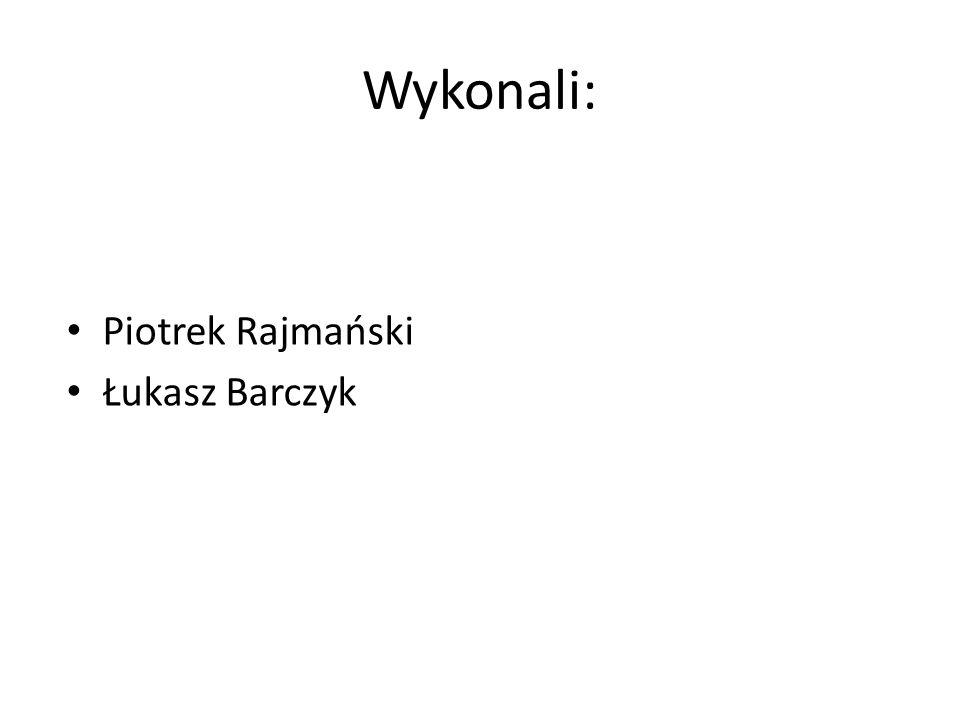 Wykonali: Piotrek Rajmański Łukasz Barczyk
