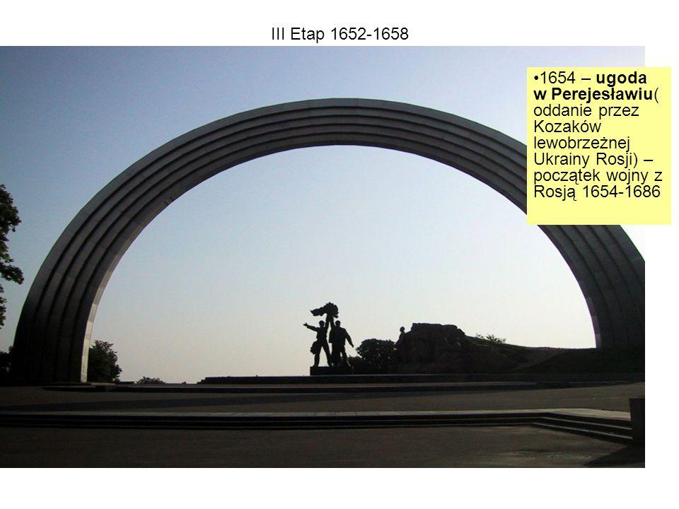 III Etap 1652-1658 1654 – ugoda w Perejesławiu( oddanie przez Kozaków lewobrzeżnej Ukrainy Rosji) – początek wojny z Rosją 1654-1686
