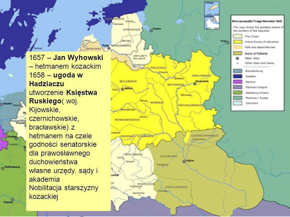 1657 – Jan Wyhowski – hetmanem kozackim 1658 – ugoda w Hadziaczu utworzenie Księstwa Ruskiego( woj. Kijowskie, czernichowskie, bracławskie) z hetmanem