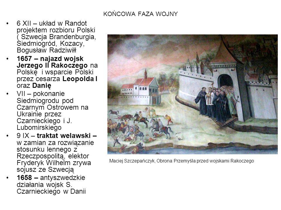 KOŃCOWA FAZA WOJNY 6 XII – układ w Randot projektem rozbioru Polski ( Szwecja Brandenburgia, Siedmiogród, Kozacy, Bogusław Radziwiłł 1657 – najazd woj
