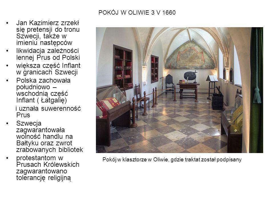 POKÓJ W OLIWIE 3 V 1660 Jan Kazimierz zrzekł się pretensji do tronu Szwecji, także w imieniu następców likwidacja zależności lennej Prus od Polski wię