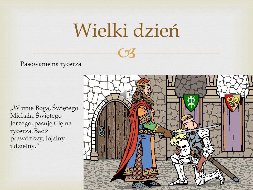 """ Wielki dzień Pasowanie na rycerza """"W imię Boga, Świętego Michała, Świętego Jerzego, pasuję Cię na rycerza. Bądź prawdziwy, lojalny i dzielny."""""""