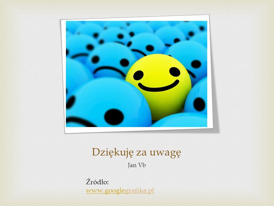 Dziękuję za uwagę Jan Vb Źródło: www.googlewww.googlegrafika.pl