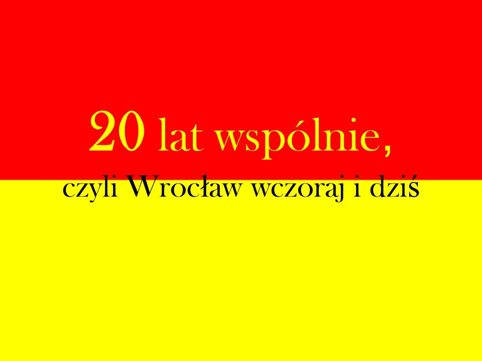 20 lat wspólnie, czyli Wroc ł aw wczoraj i dzi ś