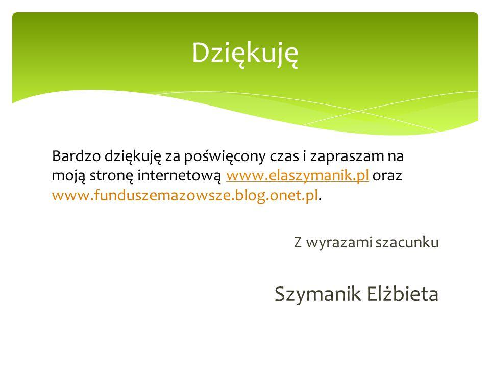 Bardzo dziękuję za poświęcony czas i zapraszam na moją stronę internetową www.elaszymanik.pl oraz www.funduszemazowsze.blog.onet.pl.www.elaszymanik.pl Z wyrazami szacunku Szymanik Elżbieta Dziękuję