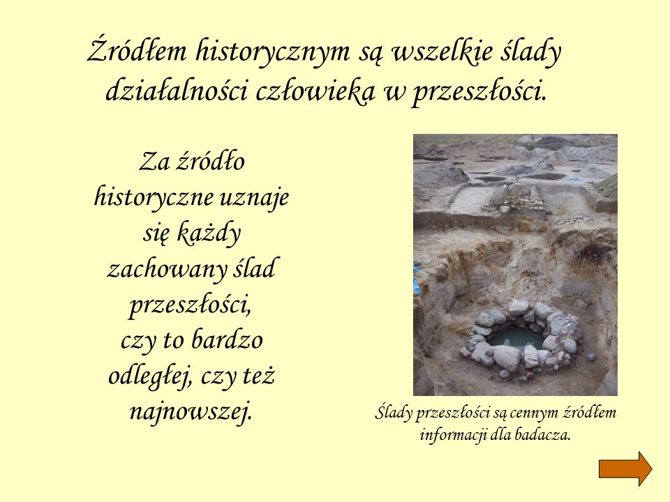 """""""źródła stanowią ślady myśli i czynów pozostawione przez dawne pokolenia """"źródłem może być wszystko co pozwala historykowi czerpać informacje o przeszłości """"źródłem historycznym jest utrwalony i zachowany ślad myśli i działania ludzkiego"""