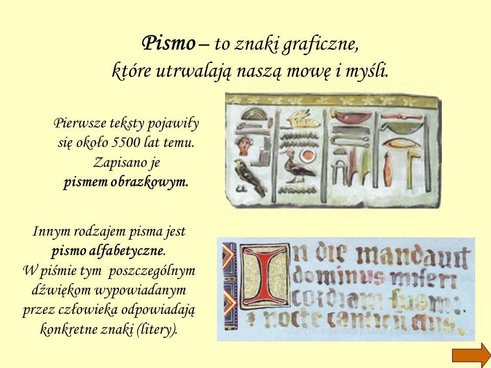 Pismo – to znaki graficzne, które utrwalają naszą mowę i myśli. Pierwsze teksty pojawiły się około 5500 lat temu. Zapisano je pismem obrazkowym. Innym