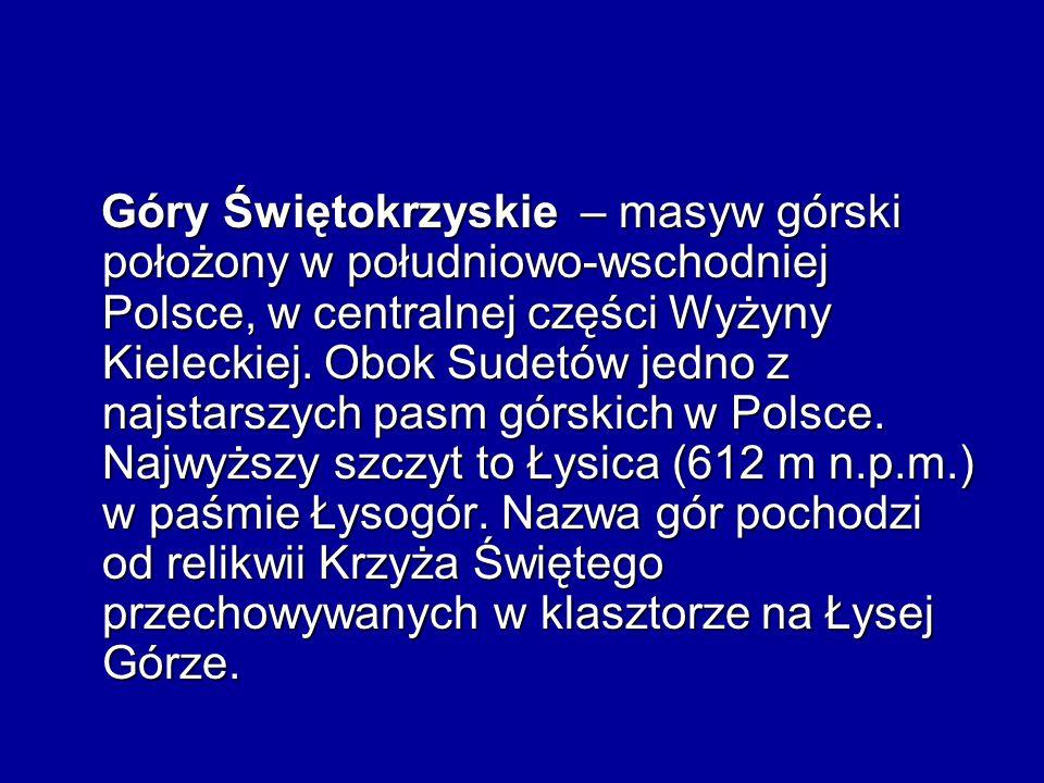 Góry Świętokrzyskie – masyw górski położony w południowo-wschodniej Polsce, w centralnej części Wyżyny Kieleckiej. Obok Sudetów jedno z najstarszych p