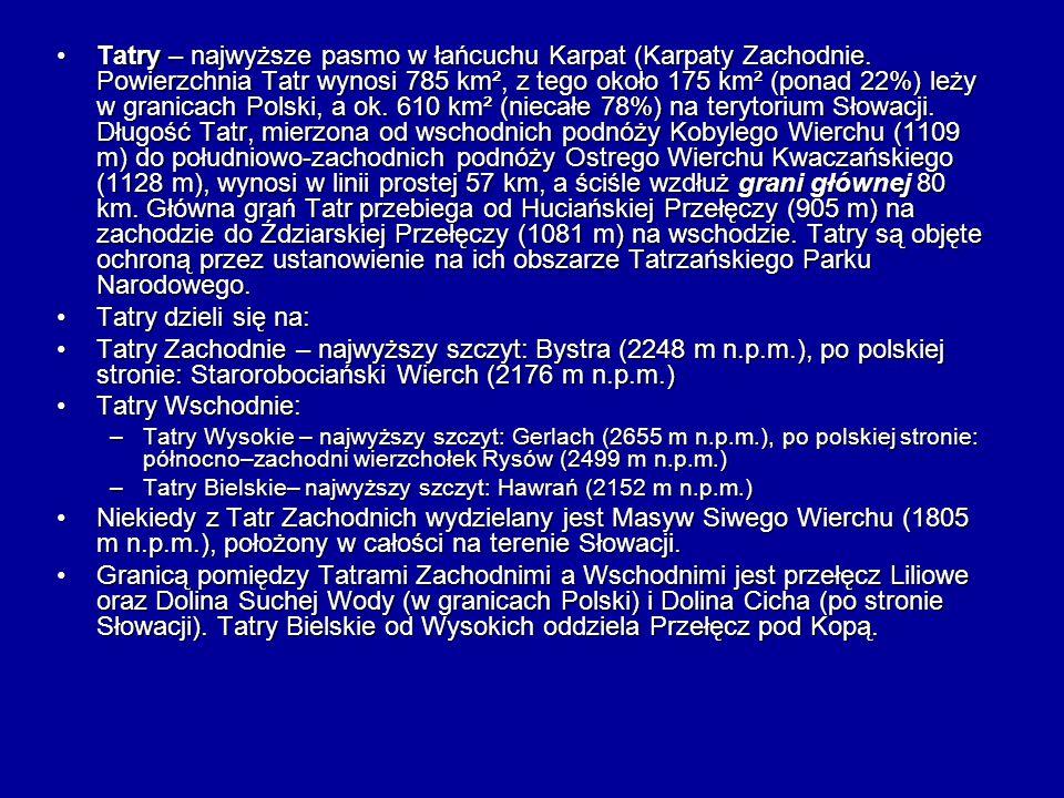 Tatry – najwyższe pasmo w łańcuchu Karpat (Karpaty Zachodnie. Powierzchnia Tatr wynosi 785 km², z tego około 175 km² (ponad 22%) leży w granicach Pols