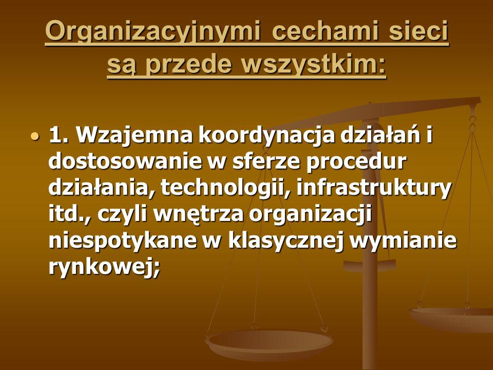 Organizacyjnymi cechami sieci są przede wszystkim:  1. Wzajemna koordynacja działań i dostosowanie w sferze procedur działania, technologii, infrastr