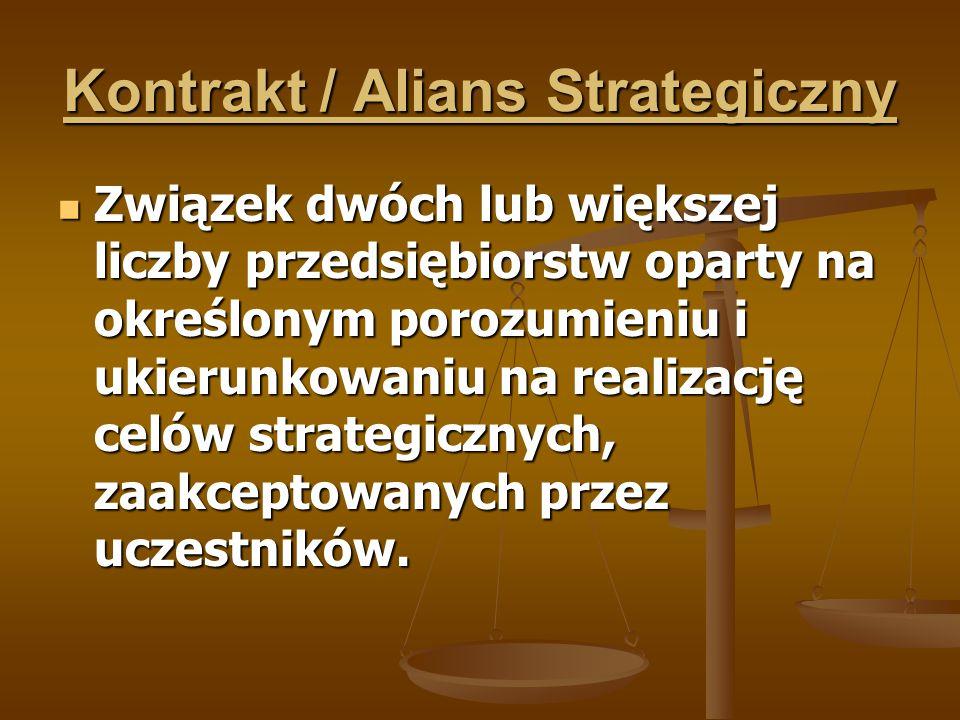 Kontrakt / Alians Strategiczny Związek dwóch lub większej liczby przedsiębiorstw oparty na określonym porozumieniu i ukierunkowaniu na realizację celó