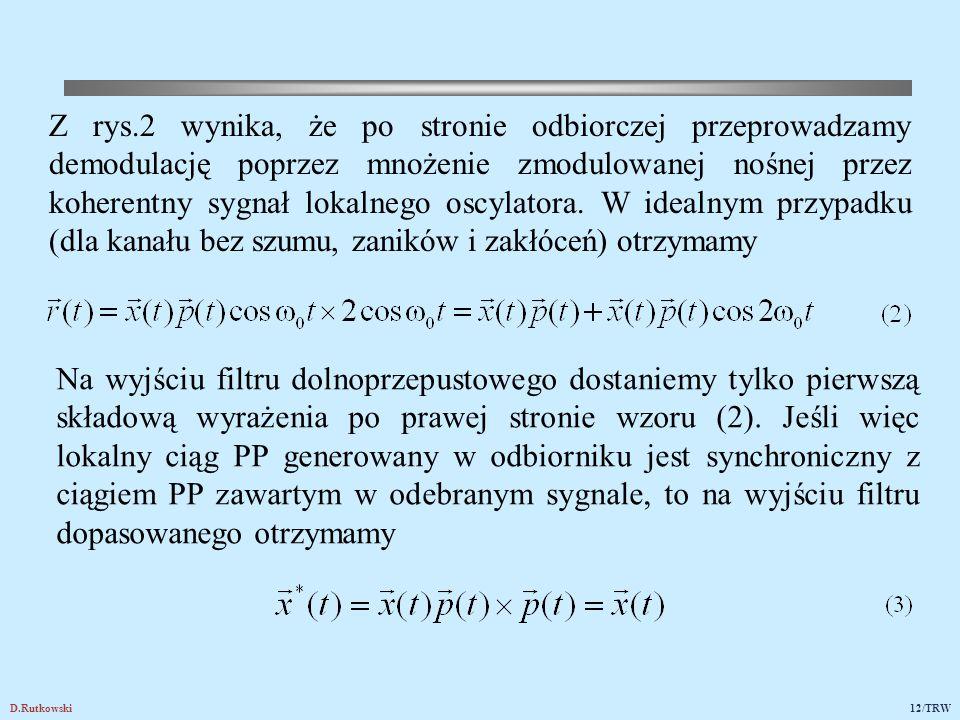 D.Rutkowski12/TRW Z rys.2 wynika, że po stronie odbiorczej przeprowadzamy demodulację poprzez mnożenie zmodulowanej nośnej przez koherentny sygnał lok