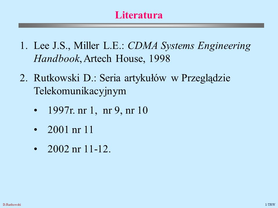D.Rutkowski1/TRW 1.Lee J.S., Miller L.E.: CDMA Systems Engineering Handbook, Artech House, 1998 2.Rutkowski D.: Seria artykułów w Przeglądzie Telekomu