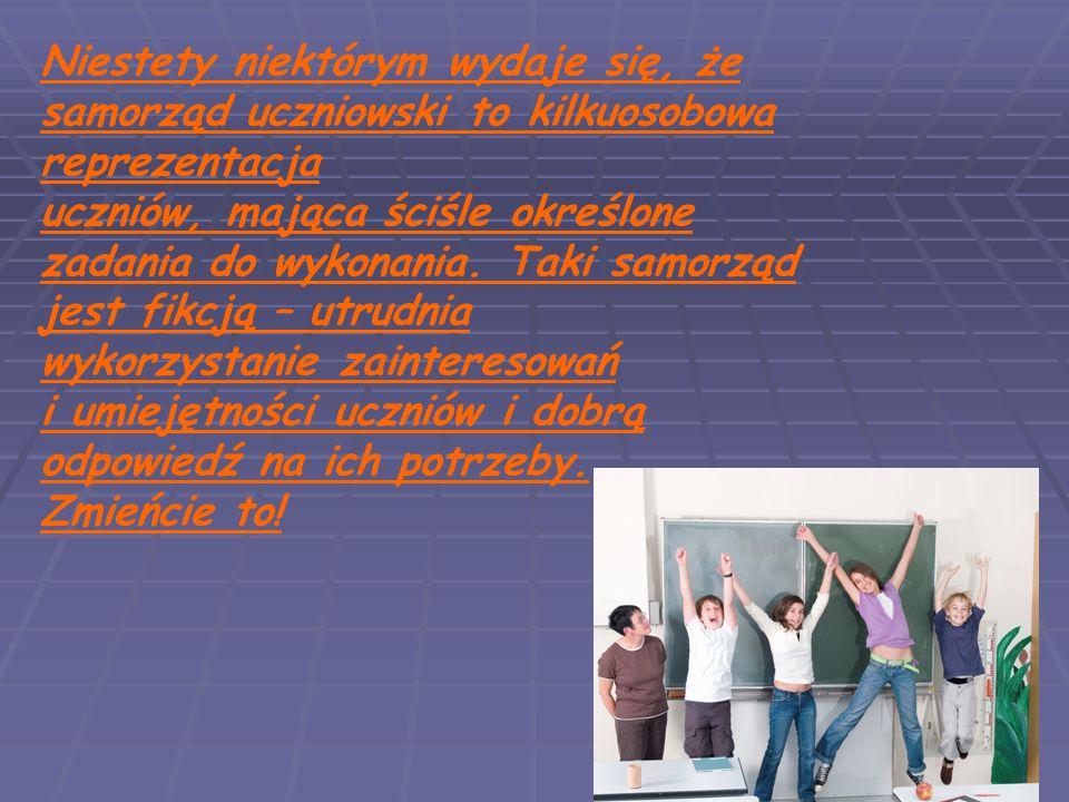 Niestety niektórym wydaje się, że samorząd uczniowski to kilkuosobowa reprezentacja uczniów, mająca ściśle określone zadania do wykonania. Taki samorz