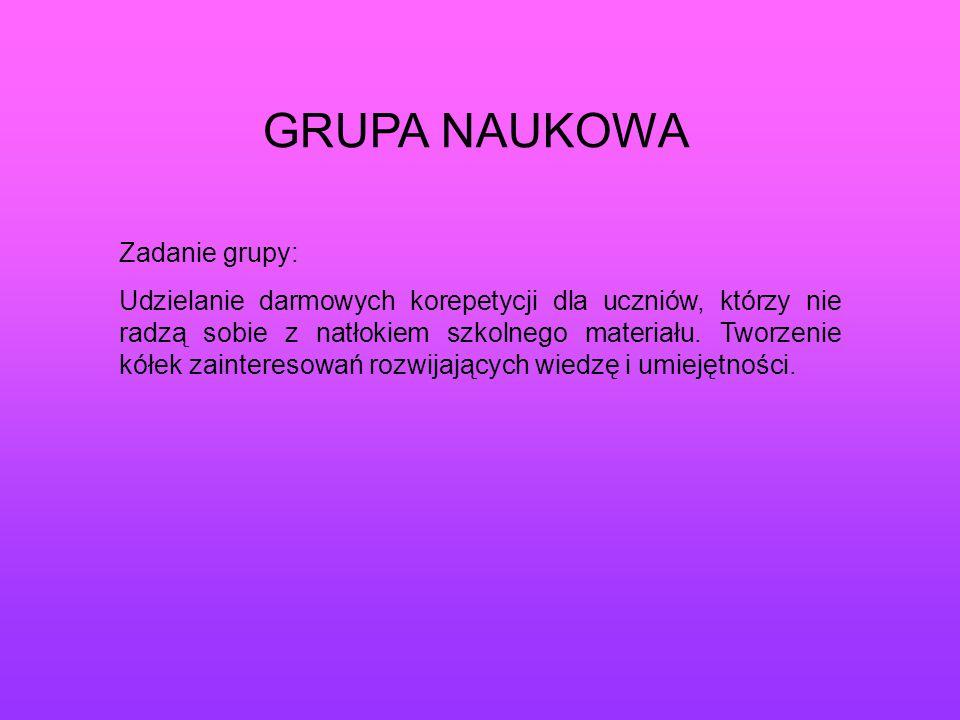 GRUPA NAUKOWA Zadanie grupy: Udzielanie darmowych korepetycji dla uczniów, którzy nie radzą sobie z natłokiem szkolnego materiału. Tworzenie kółek zai