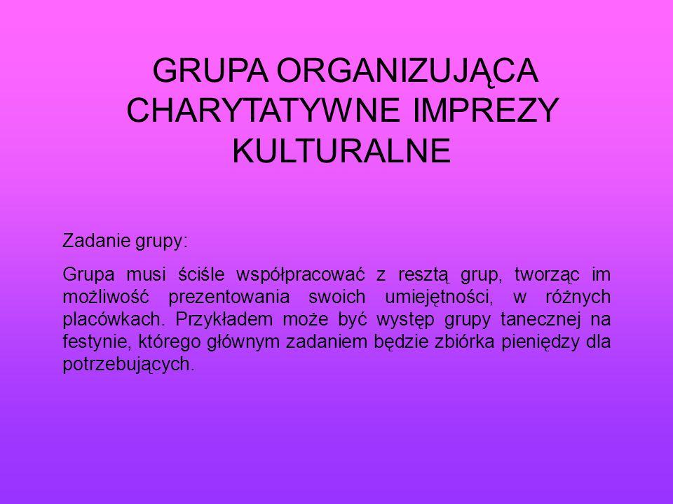 GRUPA ORGANIZUJĄCA CHARYTATYWNE IMPREZY KULTURALNE Zadanie grupy: Grupa musi ściśle współpracować z resztą grup, tworząc im możliwość prezentowania sw