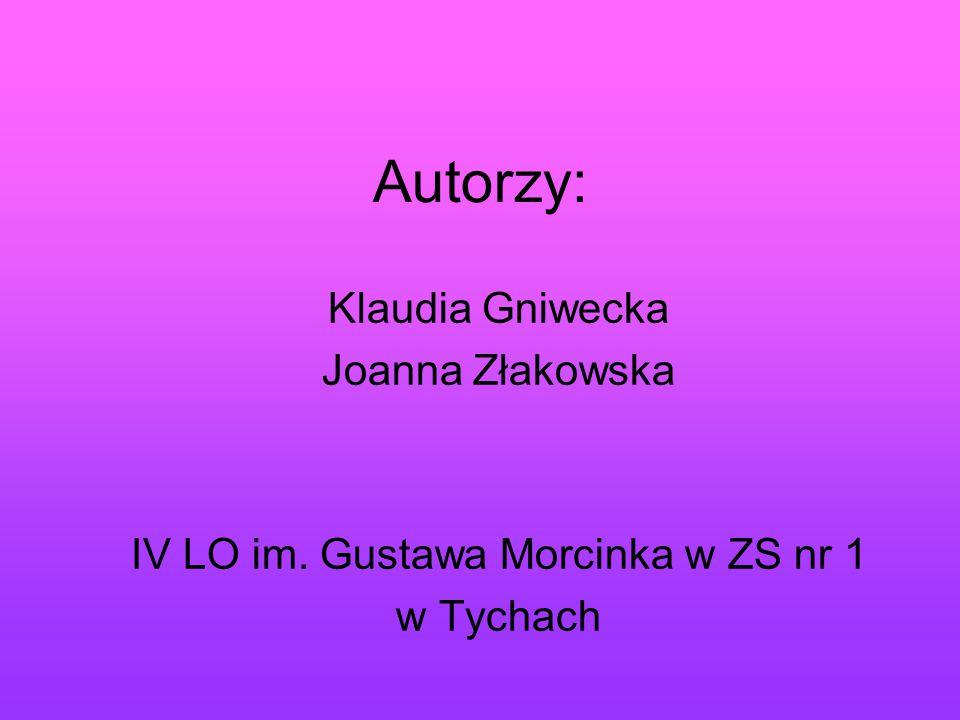 Autorzy: Klaudia Gniwecka Joanna Złakowska IV LO im. Gustawa Morcinka w ZS nr 1 w Tychach