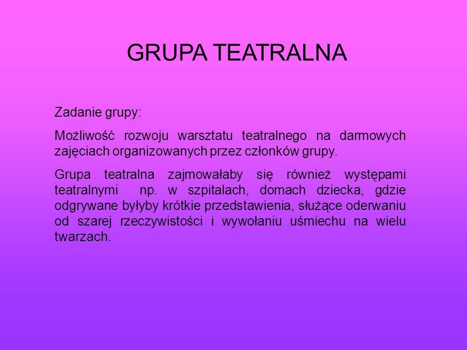 GRUPA TEATRALNA Zadanie grupy: Możliwość rozwoju warsztatu teatralnego na darmowych zajęciach organizowanych przez członków grupy. Grupa teatralna zaj