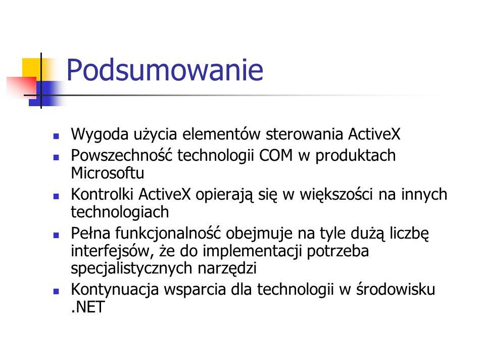 Podsumowanie Wygoda użycia elementów sterowania ActiveX Powszechność technologii COM w produktach Microsoftu Kontrolki ActiveX opierają się w większości na innych technologiach Pełna funkcjonalność obejmuje na tyle dużą liczbę interfejsów, że do implementacji potrzeba specjalistycznych narzędzi Kontynuacja wsparcia dla technologii w środowisku.NET
